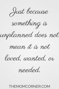 """Just because something is unplanned does not mean it is not loved, wanted or needed."" Encouragement for unplanned pregnancies."
