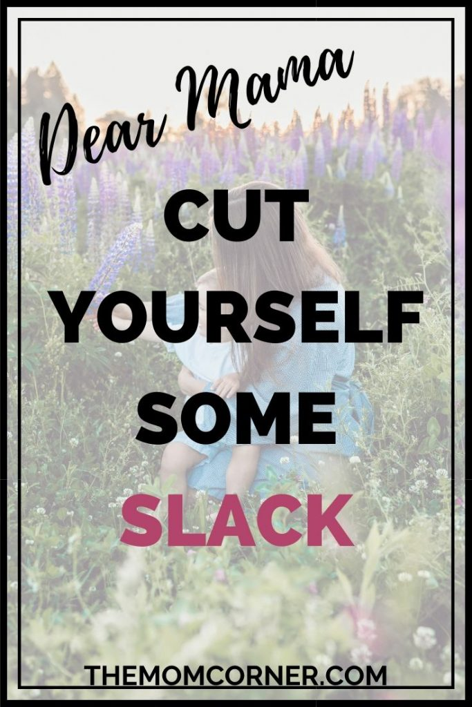 Dear Mama, Cut Yourself Some Slack. Encouragement for the discouraged mama. Mom life is hard, and often it feels like you have to have it all together and be the perfect mom. But the truth is, you don't need to be so hard on yourself.